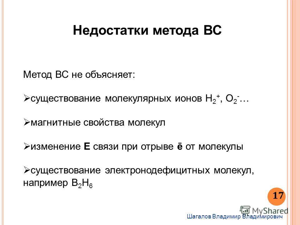 Шагалов Владимир Владимирович 17 Недостатки метода ВС Метод ВС не объясняет: существование молекулярных ионов Н 2 +, О 2 - … магнитные свойства молекул изменение Е связи при отрыве ē от молекулы существование электронодефицитных молекул, например В 2