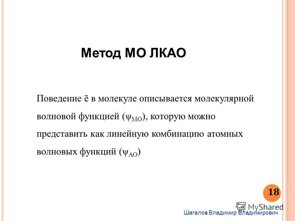 Шагалов Владимир Владимирович 18 Метод МО ЛКАО Поведение ē в молекуле описывается молекулярной волновой функцией (ψ МО ), которую можно представить как линейную комбинацию атомных волновых функций (ψ АО )