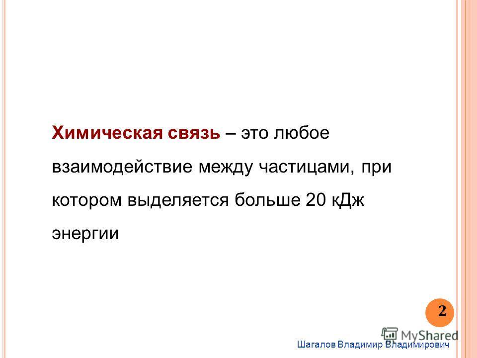 Шагалов Владимир Владимирович 2 Химическая связь – это любое взаимодействие между частицами, при котором выделяется больше 20 к Дж энергии