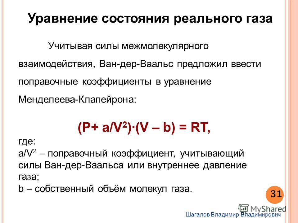 Шагалов Владимир Владимирович 31 Уравнение состояния реального газа Учитывая силы межмолекулярного взаимодействия, Ван-дер-Ваальс предложил ввести поправочные коэффициенты в уравнение Менделеева-Клапейрона: (Р+ а/V 2 )·(V – b) = RT, где: а/V 2 – попр