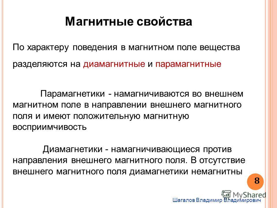Шагалов Владимир Владимирович 8 Магнитные свойства По характеру поведения в магнитном поле вещества разделяются на диамагнитные и парамагнитные Парамагнетики - намагничиваются во внешнем магнитном поле в направлении внешнего магнитного поля и имеют п