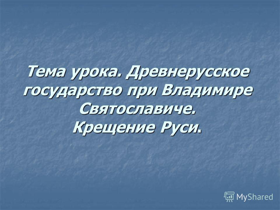 Тема урока. Древнерусское государство при Владимире Святославиче. Крещение Руси.