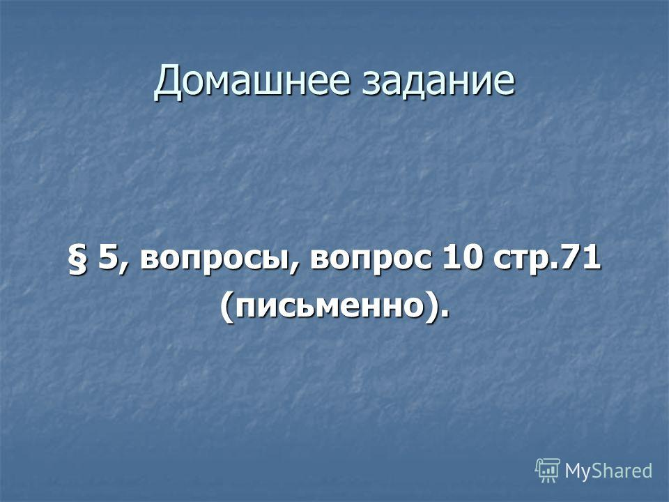 Домашнее задание § 5, вопросы, вопрос 10 стр.71 (письменно).
