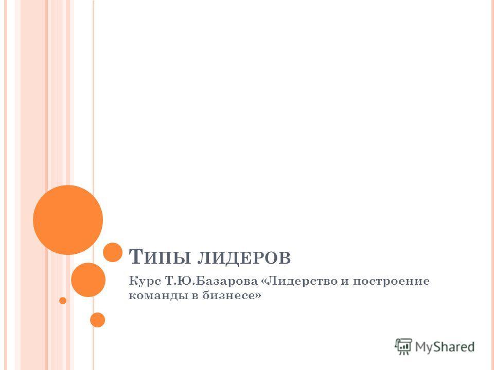 Т ИПЫ ЛИДЕРОВ Курс Т.Ю.Базарова «Лидерство и построение команды в бизнесе»