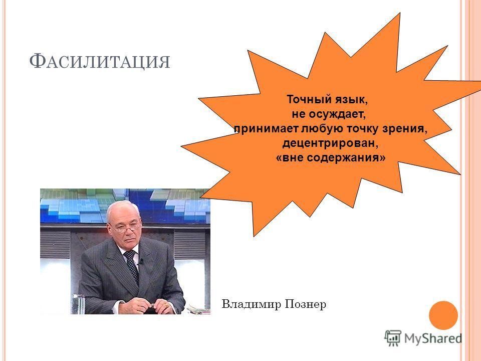Ф АСИЛИТАЦИЯ Владимир Познер Точный язык, не осуждает, принимает любую точку зрения, децентрирован, «вне содержания»