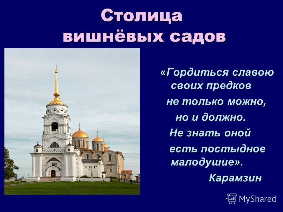 Столица вишнёвых садов «Гордиться славою своих предков не только можно, не только можно, но и должно. но и должно. Не знать оной Не знать оной есть постыдное малодушие». есть постыдное малодушие». Карамзин Карамзин