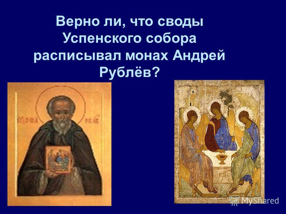 Верно ли, что своды Успенского собора расписывал монах Андрей Рублёв?