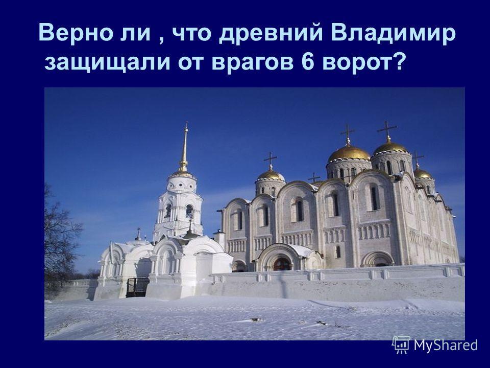 Верно ли, что древний Владимир защищали от врагов 6 ворот?