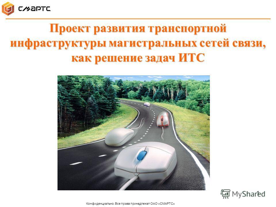 1 Проект развития транспортной инфраструктуры магистральных сетей связи, как решение задач ИТС Конфиденциально. Все права принадлежат ОАО «СМАРТС»