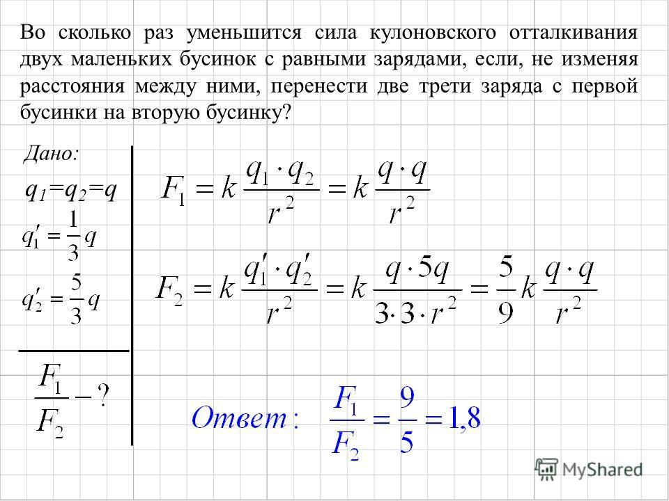 Во сколько раз уменьшится сила кулоновского отталкивания двух маленьких бусинок с равными зарядами, если, не изменяя расстояния между ними, перенести две трети заряда с первой бусинки на вторую бусинку? Дано: q 1 =q 2 =q