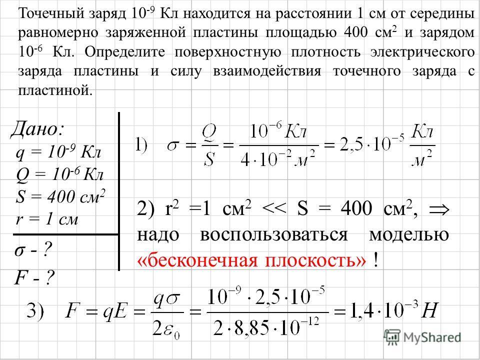 Дано: q = 10 -9 Кл Q = 10 -6 Кл S = 400 см 2 r = 1 см σ - ? F - ? 2) r 2 =1 см 2