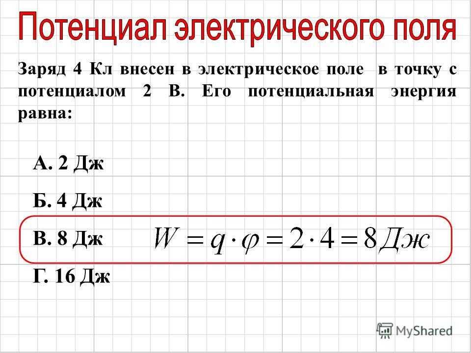Заряд 4 Кл внесен в электрическое поле в точку с потенциалом 2 В. Его потенциальная энергия равна: А. 2 Дж Б. 4 Дж В. 8 Дж Г. 16 Дж