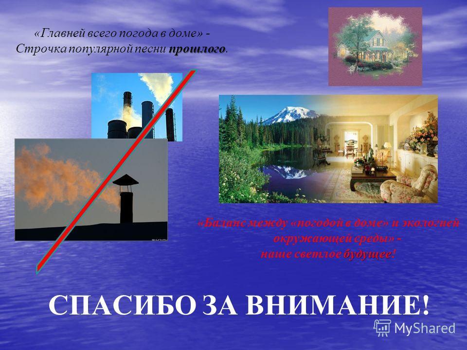 СПАСИБО ЗА ВНИМАНИЕ! «Главней всего погода в доме» - прошлого Строчка популярной песни прошлого. «Баланс между «погодой в доме» и экологией окружающей среды» - будущее наше светлое будущее!