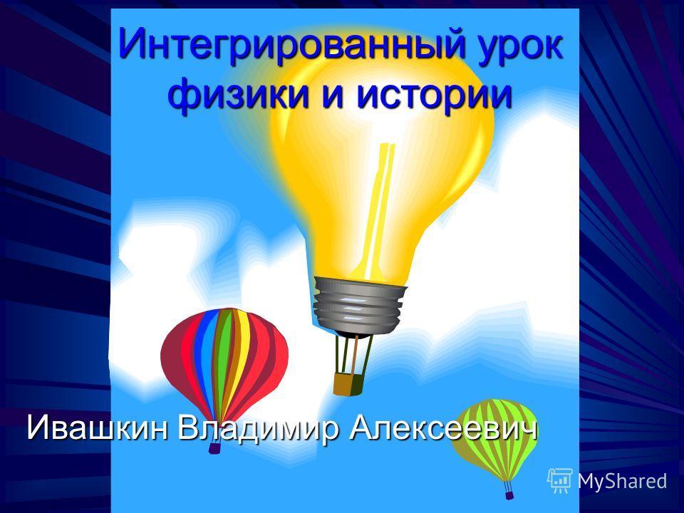 Интегрированный урок физики и истории Ивашкин Владимир Алексеевич