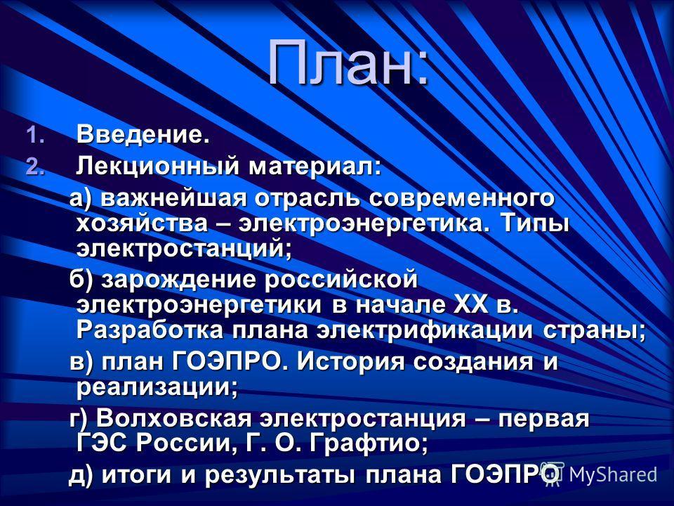 План: 1. Введение. 2. Лекционный материал: а) важнейшая отрасль современного хозяйства – электроэнергетика. Типы электростанций; а) важнейшая отрасль современного хозяйства – электроэнергетика. Типы электростанций; б) зарождение российской электроэне