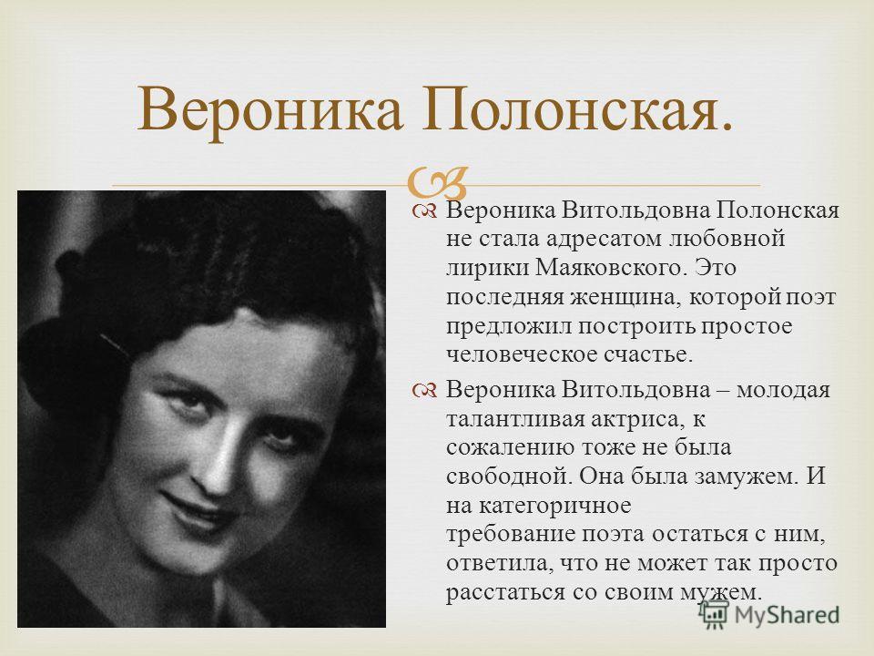 Вероника Витольдовна Полонская не стала адресатом любовной лирики Маяковского. Это последняя женщина, которой поэт предложил построить простое человеческое счастье. Вероника Витольдовна – молодая талантливая актриса, к сожалению тоже не была свободно