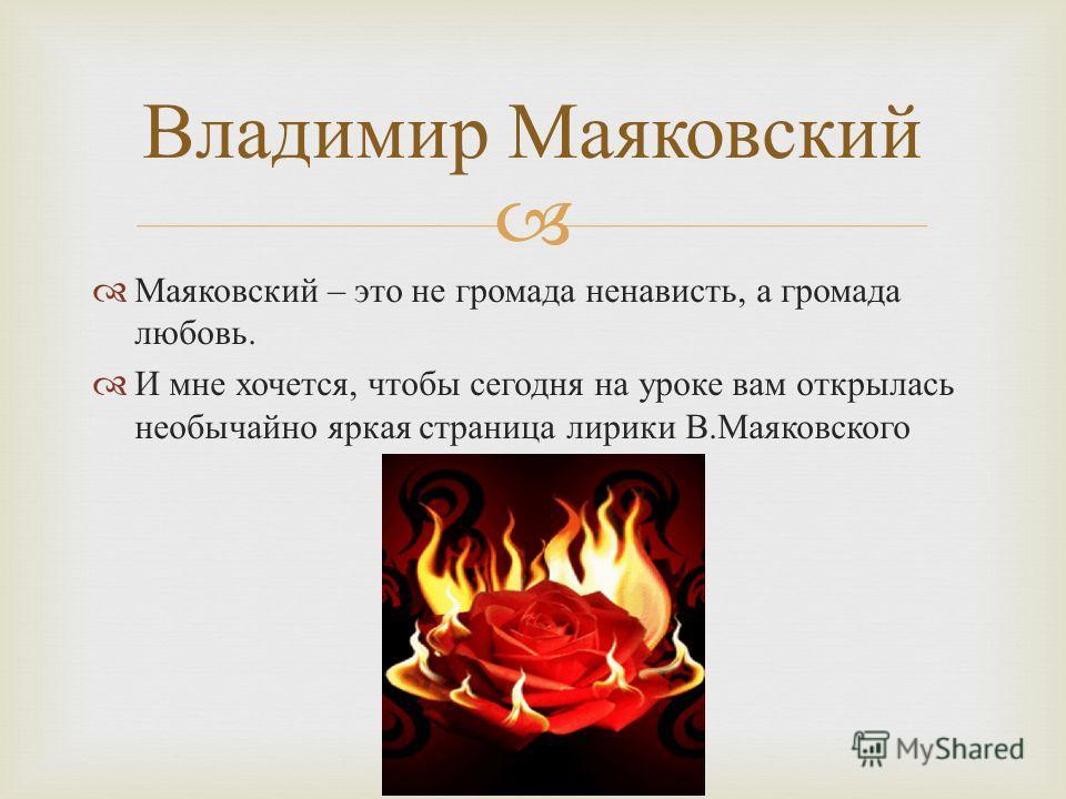 Маяковский – это не громада ненависть, а громада любовь. И мне хочется, чтобы сегодня на уроке вам открылась необычайно яркая страница лирики В. Маяковского Владимир Маяковский