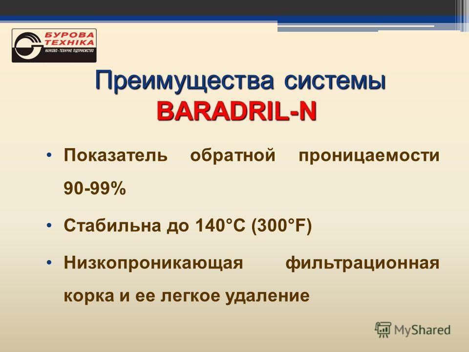 Показатель обратной проницаемости 90-99% Стабильна до 140°С (300°F) Низкопроникающая фильтрационная корка и ее легкое удаление Преимущества системы Преимущества системыBARADRIL-N