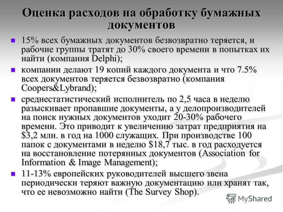 Оценка расходов на обработку бумажных документов 15% всех бумажных документов безвозвратно теряется, и рабочие группы тратят до 30% своего времени в попытках их найти (компания Delphi); 15% всех бумажных документов безвозвратно теряется, и рабочие гр