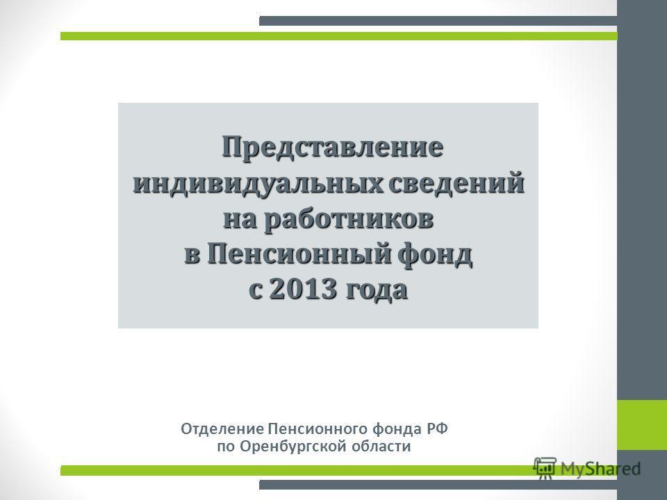 Отделение Пенсионного фонда РФ по Оренбургской области Представление индивидуальных сведений на работников в Пенсионный фонд Представление индивидуальных сведений на работников в Пенсионный фонд с 2013 года