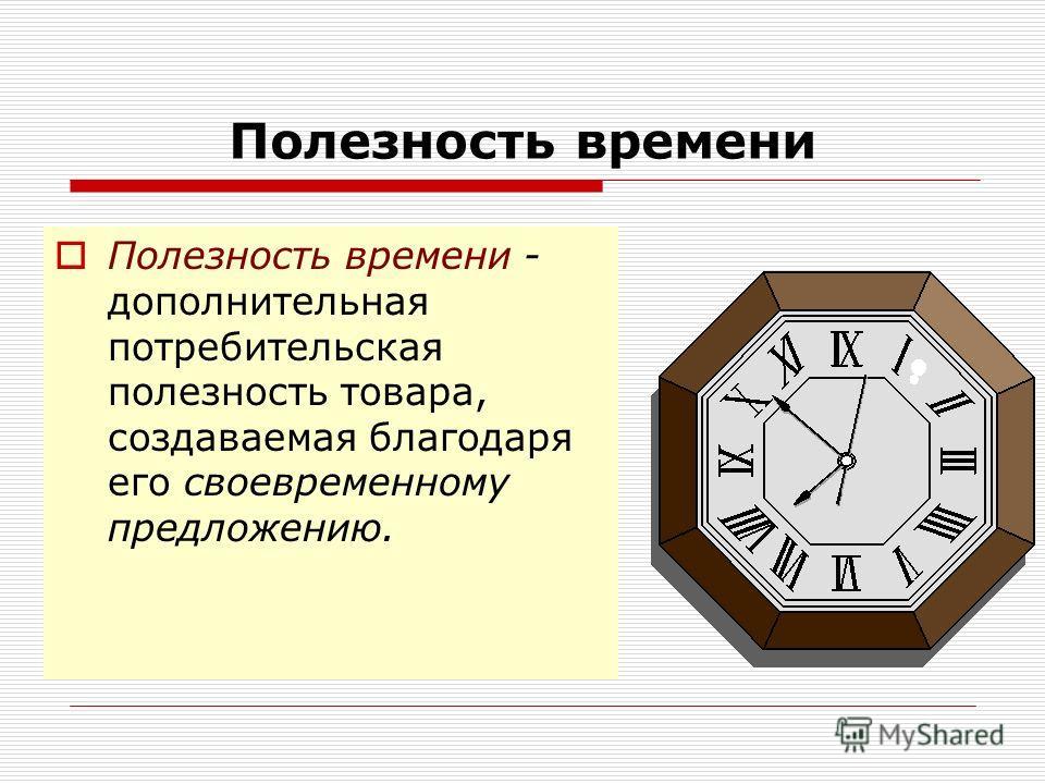 Полезность времени Полезность времени - дополнительная потребительская полезность товара, создаваемая благодаря его своевременному предложению.
