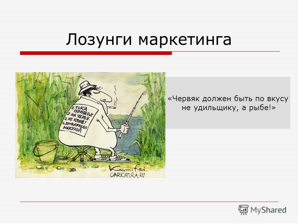 Лозунги маркетинга «Червяк должен быть по вкусу не удильщику, а рыбе!»