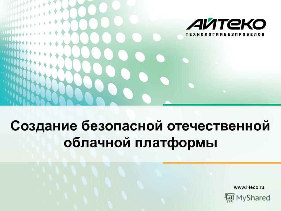 www.i-teco.ru Создание безопасной отечественной облачной платформы