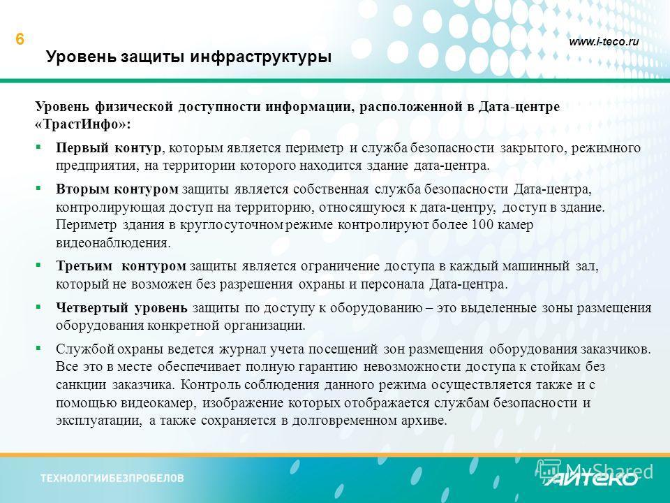 6 www.i-teco.ru Уровень защиты инфраструктуры Уровень физической доступности информации, расположенной в Дата-центре «Траст Инфо»: Первый контур, которым является периметр и служба безопасности закрытого, режимного предприятия, на территории которого