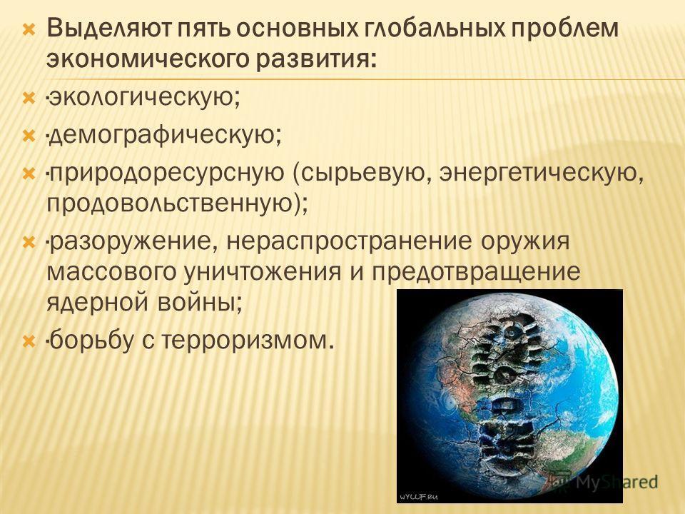 Выделяют пять основных глобальных проблем экономического развития: ·экологическую; ·демографическую; ·природоресурсную (сырьевую, энергетическую, продовольственную); ·разоружение, нераспространение оружия массового уничтожения и предотвращение ядерно
