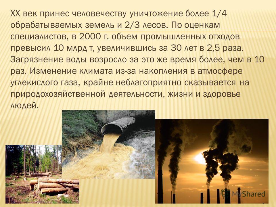 ХХ век принес человечеству уничтожение более 1/4 обрабатываемых земель и 2/3 лесов. По оценкам специалистов, в 2000 г. объем промышленных отходов превысил 10 млрд т, увеличившись за 30 лет в 2,5 раза. Загрязнение воды возросло за это же время более,