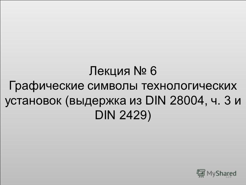 Лекция 6 Графические символы технологических установок (выдержка из DIN 28004, ч. 3 и DIN 2429) Лекция 6 Графические символы технологических установок (выдержка из DIN 28004, ч. 3 и DIN 2429) 124