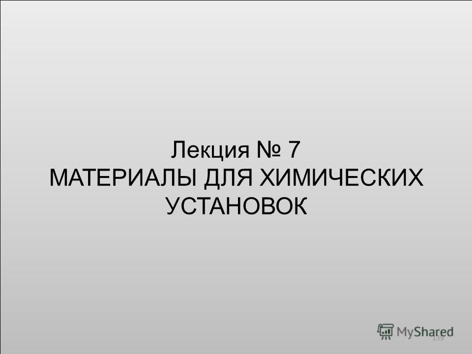 Лекция 7 МАТЕРИАЛЫ ДЛЯ ХИМИЧЕСКИХ УСТАНОВОК Лекция 7 МАТЕРИАЛЫ ДЛЯ ХИМИЧЕСКИХ УСТАНОВОК 139