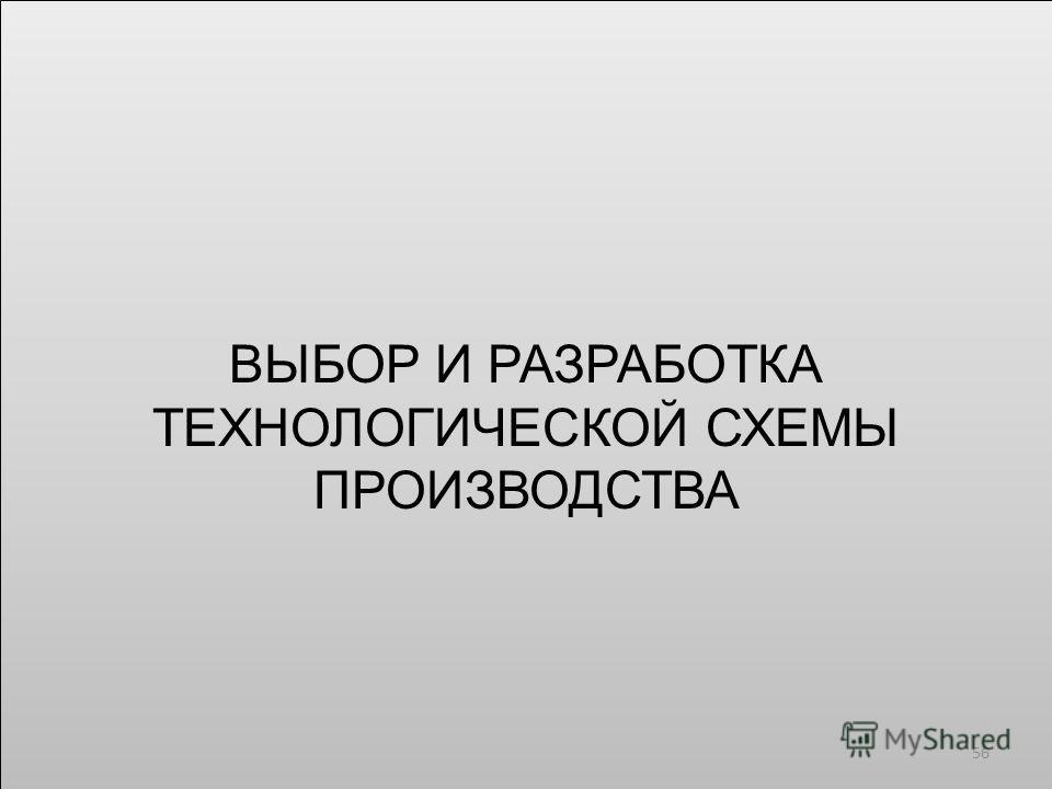 ВЫБОР И РАЗРАБОТКА ТЕХНОЛОГИЧЕСКОЙ СХЕМЫ ПРОИЗВОДСТВА 56
