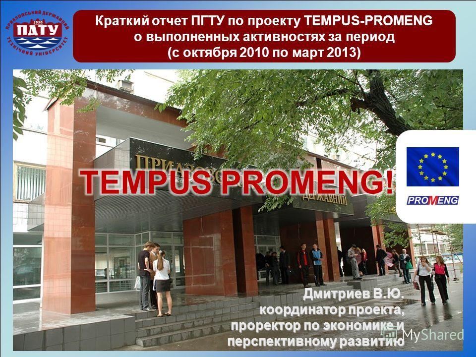 Краткий отчет ПГТУ по проекту TEMPUS-PROMENG о выполненных активностях за период (с октября 2010 по март 2013) Дмитриев В.Ю. координатор проекта, проректор по экономике и перспективному развитию