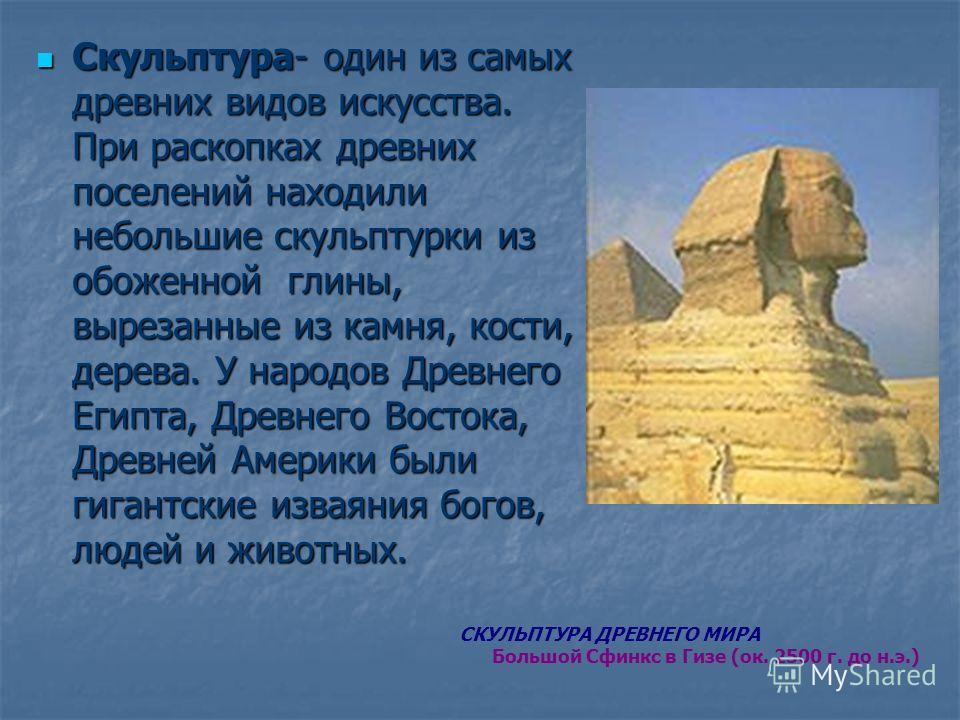 Скульптура- один из самых древних видов искусства. При раскопках древних поселений находили небольшие скульптурки из обоженной глины, вырезанные из камня, кости, дерева. У народов Древнего Египта, Древнего Востока, Древней Америки были гигантские изв