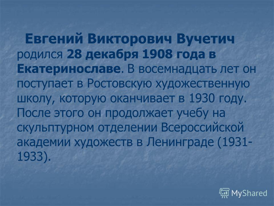 Евгений Викторович Вучетич родился 28 декабря 1908 года в Екатеринославе. В восемнадцать лет он поступает в Ростовскую художественную школу, которую оканчивает в 1930 году. После этого он продолжает учебу на скульптурном отделении Всероссийской акаде