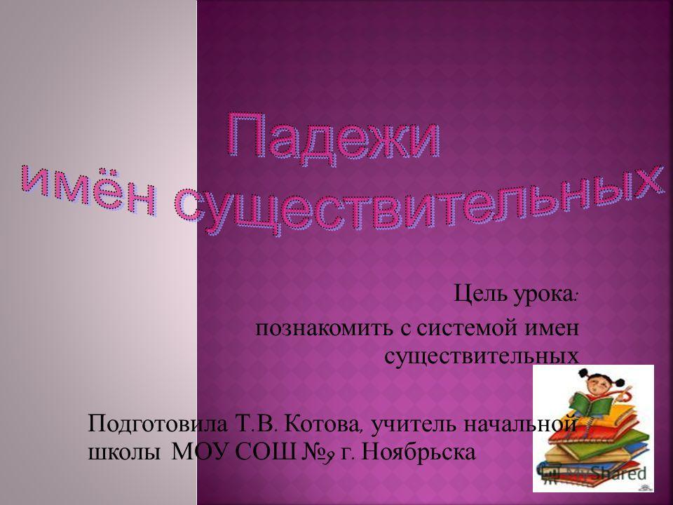 Цель урока : познакомить с системой имен существительных Подготовила Т. В. Котова, учитель начальной школы МОУ СОШ 9 г. Ноябрьска