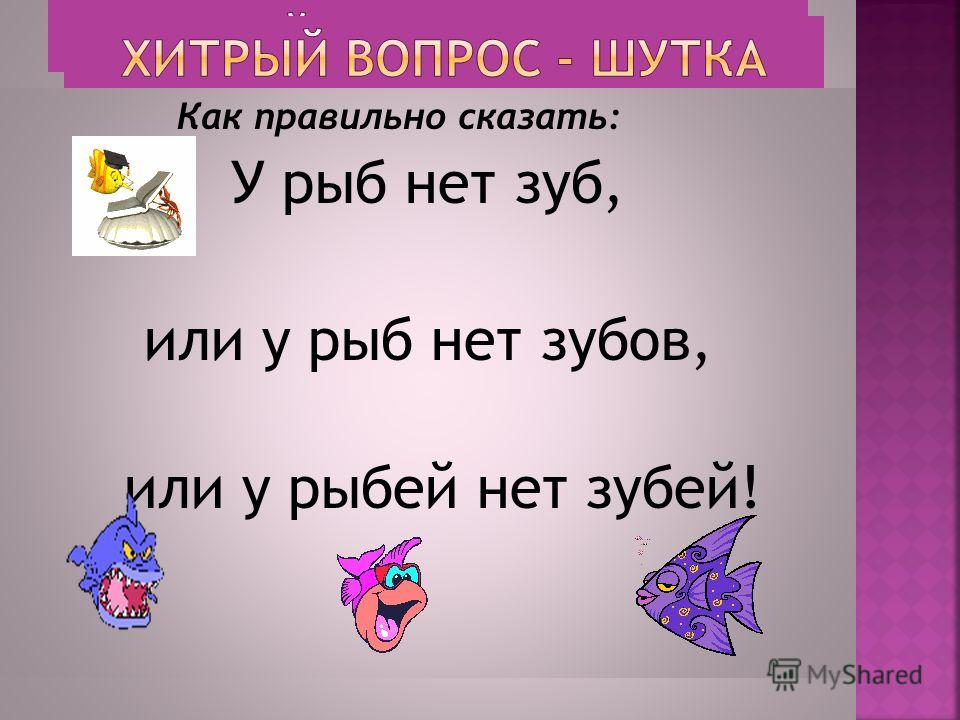 Как правильно сказать: У рыб нет зуб, или у рыб нет зубов, или у рыбий нет забей!