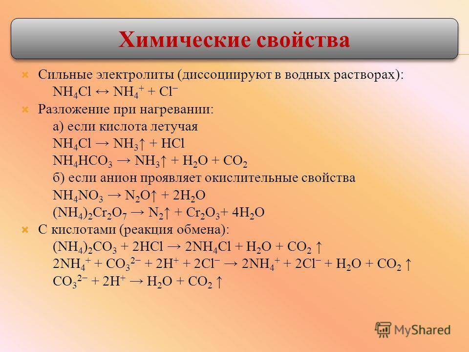 Сильные электролиты (диссоциируют в водных растворах): NH 4 Cl NH 4 + + Cl Разложение при нагревании: а) если кислота летучая NH 4 Cl NH 3 + HCl NH 4 HCO 3 NH 3 + Н 2 O + CO 2 б) если анион проявляет окислительные свойства NH 4 NO 3 N 2 O + 2Н 2 O (
