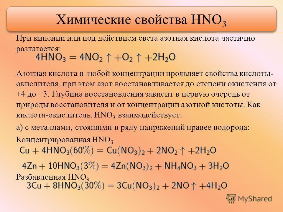 При кипении или под действием света азотаня кислота частично разлагается: Азотаня кислота в любой концентрации проявляет свойства кислоты- окислителя, при этом азот восстанавливается до степени окисления от +4 до 3. Глубина восстановления зависит в п