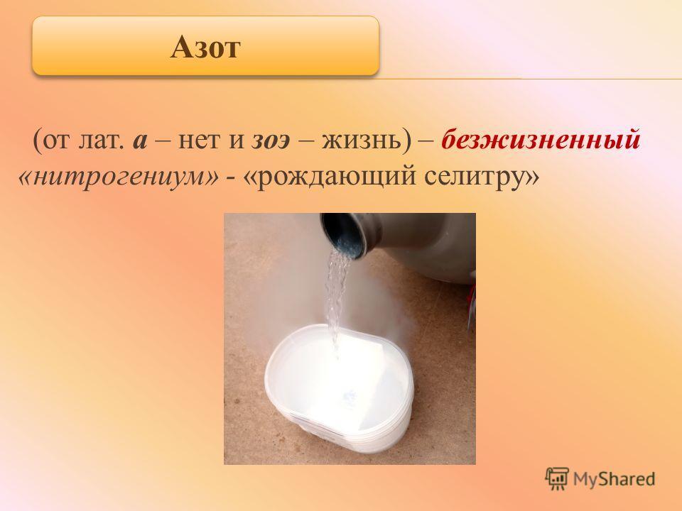 (от лат. а – нет и зои – жизнь) – безжизненный «нитрогениум» - «рождающий селитру» Азот
