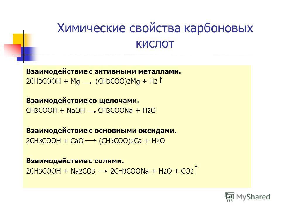 Химические свойства карбоновых кислот Взаимодействие с активными металлами. 2CH 3 COOH + Mg (CH 3 COO) 2 Mg + H 2 Взаимодействие со щелочами. CH 3 COOH + NaOH CH 3 COONa + H 2 O Взаимодействие с основными оксидами. 2CH 3 COOH + CaO (CH 3 COO) 2 Ca +
