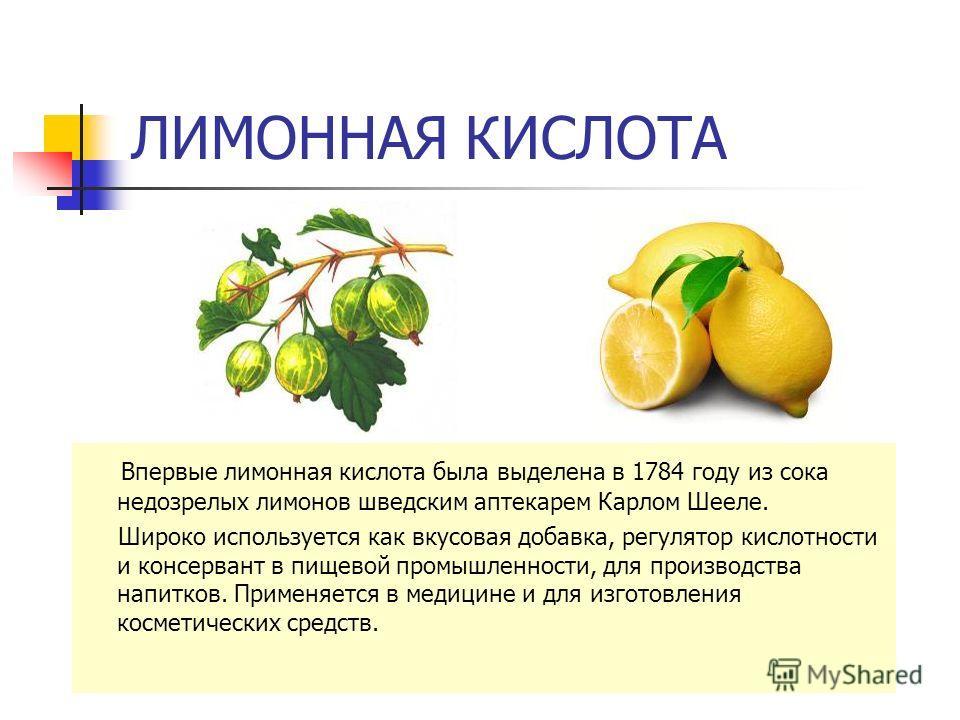 ЛИМОННАЯ КИСЛОТА Впервые лимонная кислота была выделена в 1784 году из сока недозрелых лимонов шведским аптекарем Карлом Шееле. Широко используется как вкусовая добавка, регулятор кислотности и консервант в пищевой промышленности, для производства на