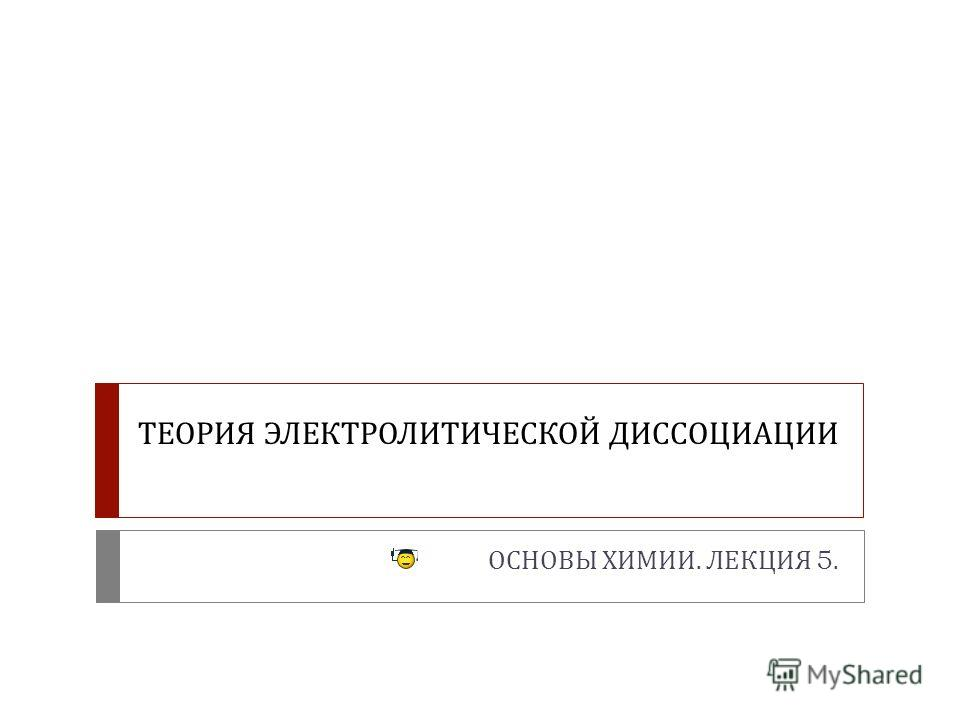 ТЕОРИЯ ЭЛЕКТРОЛИТИЧЕСКОЙ ДИССОЦИАЦИИ ОСНОВЫ ХИМИИ. ЛЕКЦИЯ 5.