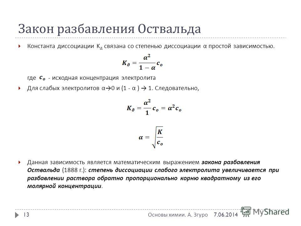 Закон разбавления Оствальда Константа дисссоциации K д связана со степенью дисссоциации α простой зависимостью. где - исходная концентрация электролита Для слабых электролитов α 0 и (1 - α ) 1. Следовательно, Данная зависимость является математически
