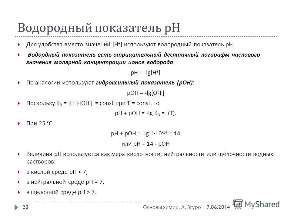 Водородный показатель рН Для удобства вместо значений [H + ] используют водородный показатель pH. Водордный показатель есть отрицательный десятичный логарифм числового значения молярной концентрации ионов водорода : pH = -lg[H + ] По аналогии использ