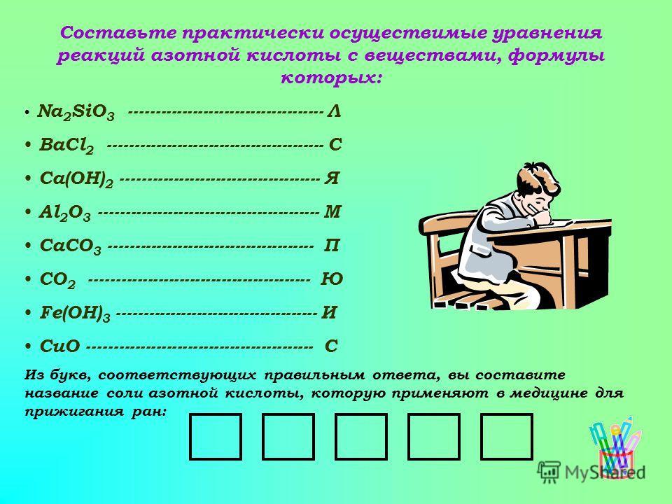 Составьте практически осуществимые уравнения реакций азотной кислоты с веществами, формулы которых: Na 2 SiO 3 ------------------------------------- Л BaCl 2 ----------------------------------------- С Ca(OH) 2 --------------------------------------
