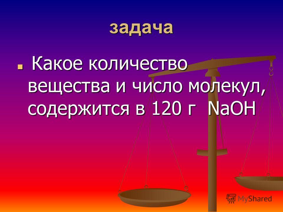 задача Какое количество вещества и число молекул, содержится в 120 г NaOH Какое количество вещества и число молекул, содержится в 120 г NaOH