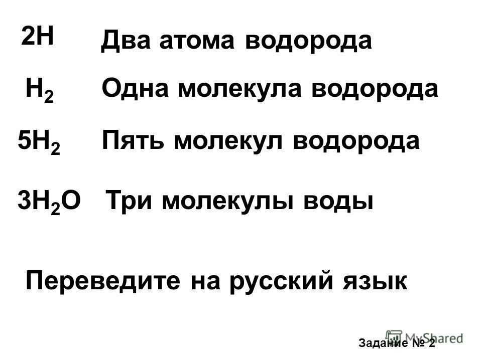 2H Два атома водорода H2H2 Одна молекула водорода 5Н 2 Пять молекул водорода 3H 2 OТри молекулы воды Задание 2 Переведите на русский язык