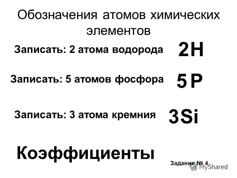 Обозначения атомов химических элементов Записать: 2 атома водорода Записать: 5 атомов фосфора 5 Н Р Записать: 3 атома кремния 3Si Коэффициенты 2 Задание 4